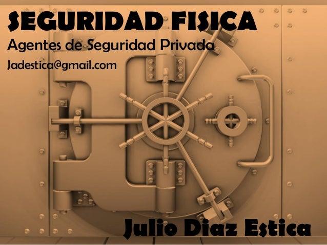 SEGURIDAD FISICA  Agentes de Seguridad Privada  Julio Diaz Estica  Jadestica@gmail.com