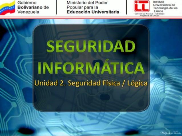 Unidad 2. Seguridad Física / Lógica