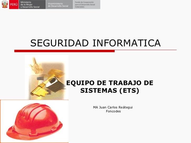 SEGURIDAD INFORMATICA EQUIPO DE TRABAJO DE SISTEMAS (ETS) MA Juan Carlos Reátegui  Foncodes