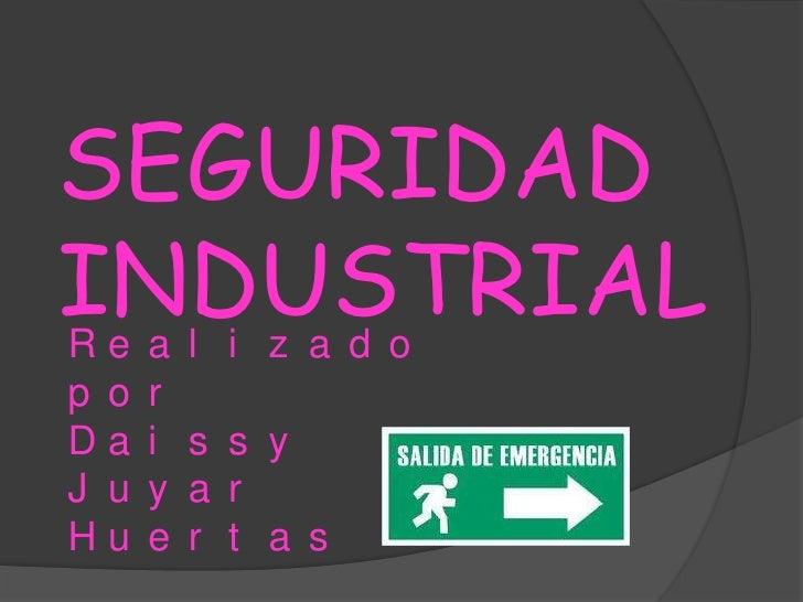 SEGURIDAD INDUSTRIAL<br />Realizado por<br />Daissy Juyar Huertas <br />