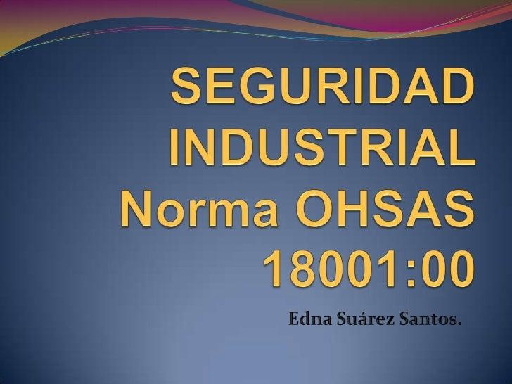 SEGURIDAD INDUSTRIAL Norma OHSAS 18001:00<br />Edna Suárez Santos.<br />