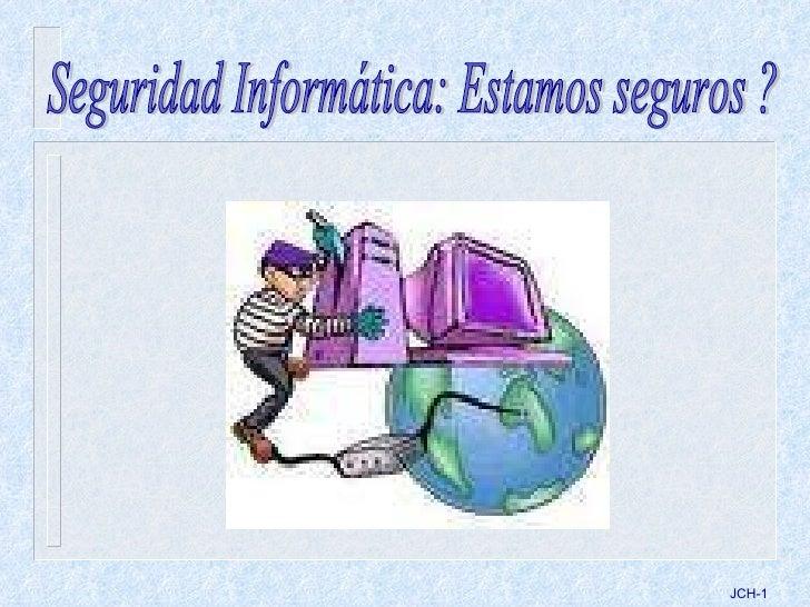 JCH- Seguridad Informática: Estamos seguros ?