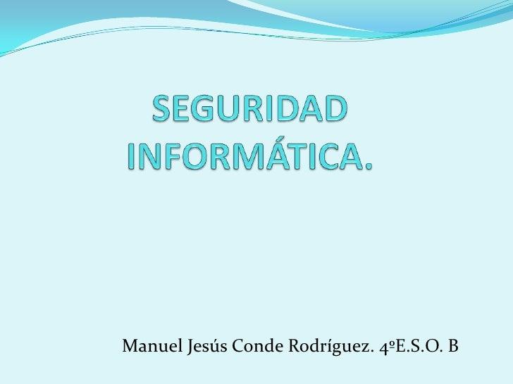 SEGURIDAD INFORMÁTICA.<br />                   Manuel Jesús Conde Rodríguez. 4ºE.S.O. B <br />