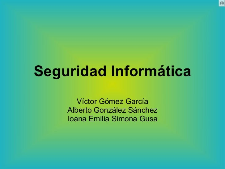 Seguridad Informática Víctor Gómez García Alberto González Sánchez Ioana Emilia Simona Gusa