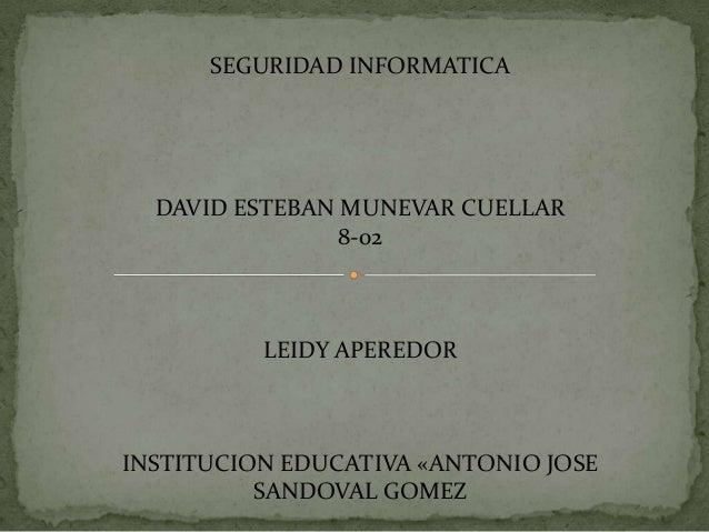 SEGURIDAD INFORMATICA  DAVID ESTEBAN MUNEVAR CUELLAR 8-02  LEIDY APEREDOR  INSTITUCION EDUCATIVA «ANTONIO JOSE SANDOVAL GO...