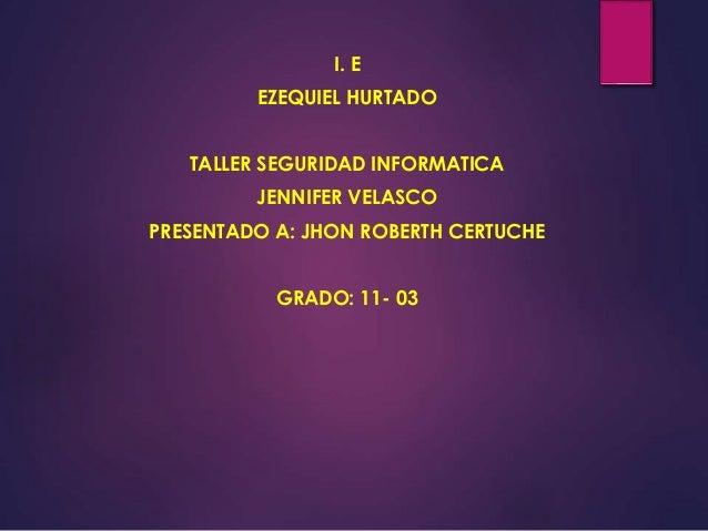 I. E EZEQUIEL HURTADO TALLER SEGURIDAD INFORMATICA JENNIFER VELASCO PRESENTADO A: JHON ROBERTH CERTUCHE GRADO: 11- 03