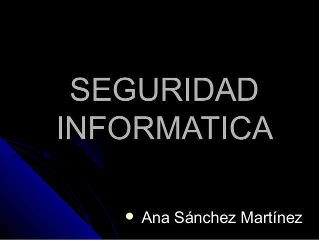 SEGURIDADSEGURIDAD INFORMATICAINFORMATICA  Ana Sánchez MartínezAna Sánchez Martínez