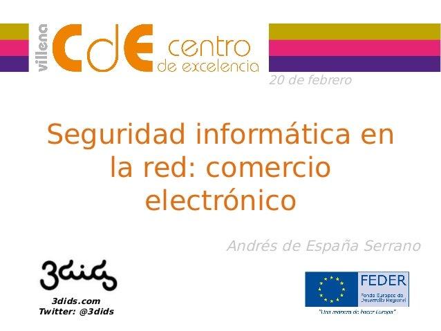20 de febrero  Seguridad informática en la red: comercio electrónico Andrés de España Serrano  3dids.com Twitter: @3dids