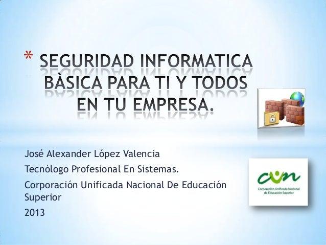 José Alexander López ValenciaTecnólogo Profesional En Sistemas.Corporación Unificada Nacional De EducaciónSuperior2013*