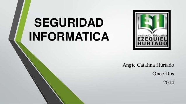 SEGURIDAD INFORMATICA Angie Catalina Hurtado Once Dos 2014