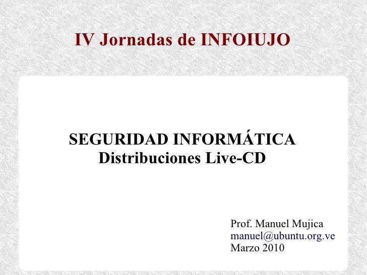IV Jornadas de INFOIUJO     SEGURIDAD INFORMÁTICA    Distribuciones Live-CD                    Prof. Manuel Mujica        ...