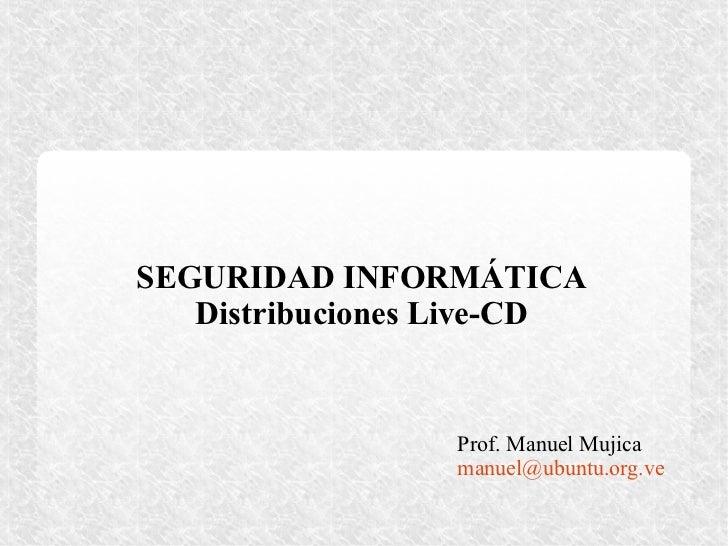 SEGURIDAD INFORMÁTICA   Distribuciones Live-CD                 Prof. Manuel Mujica                 manuel@ubuntu.org.ve
