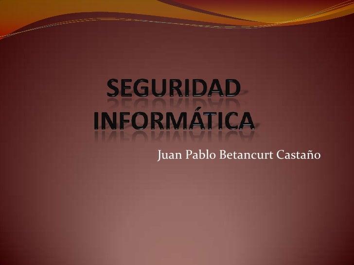 SEGURIDAD INFORMÁTICA<br />Juan Pablo Betancurt Castaño<br />