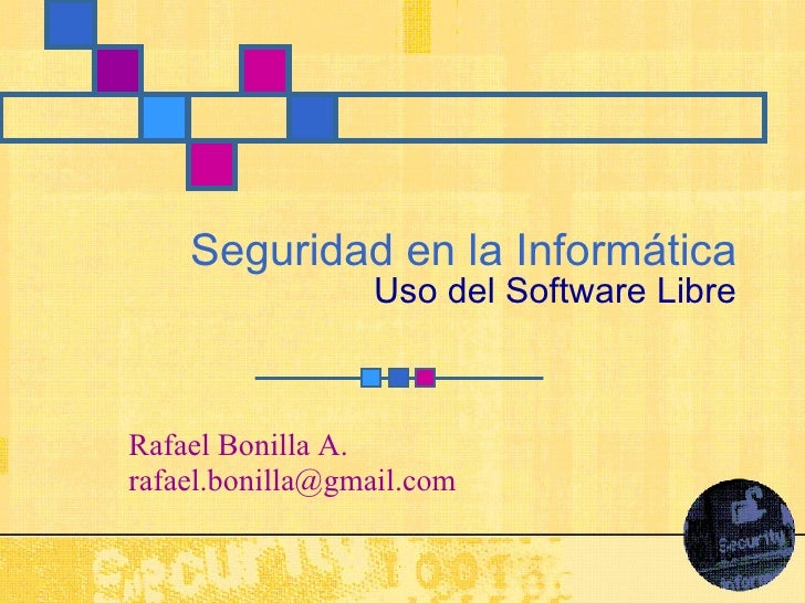 Seguridad en la Informática Uso del Software Libre Rafael Bonilla A. [email_address]