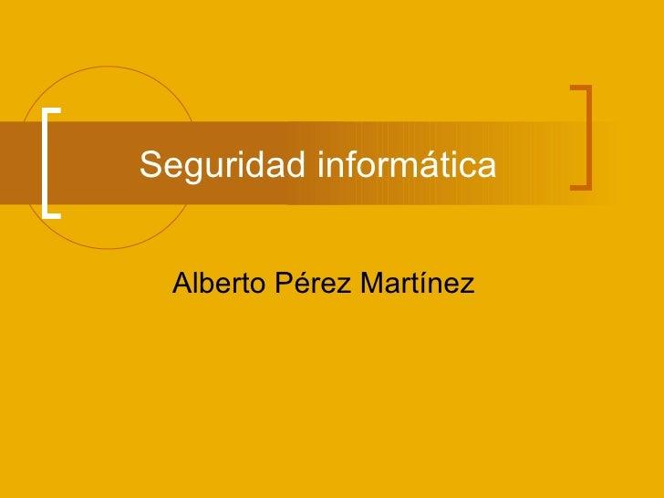 Seguridad informática Alberto Pérez Martínez