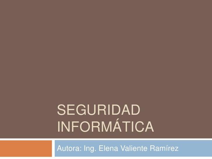 SEGURIDAD INFORMÁTICA<br />Autora: Ing. Elena Valiente Ramírez<br />