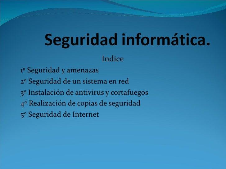 Indice 1º Seguridad y amenazas 2º Seguridad de un sistema en red 3º Instalación de antivirus y cortafuegos 4º Realización ...
