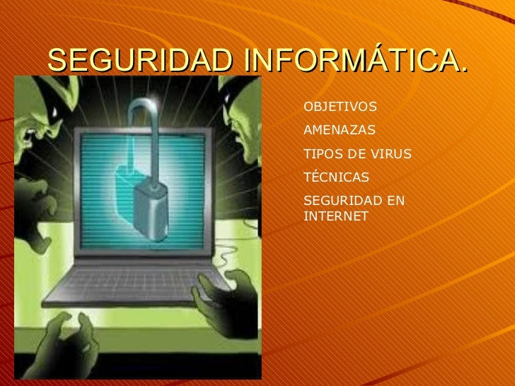 SEGURIDAD INFORMÁTICA. OBJETIVOS AMENAZAS TIPOS DE VIRUS TÉCNICAS SEGURIDAD EN INTERNET