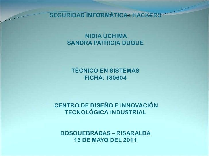 SEGURIDAD INFORMÁTICA : HACKERS NIDIA UCHIMA SANDRA PATRICIA DUQUE TÉCNICO EN SISTEMAS FICHA: 180604 CENTRO DE DISEÑO E IN...