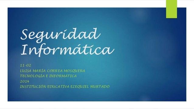 Seguridad Informática 11-02 LUISA MARÍA CORREA MOSQUERA TECNOLOGÍA E INFORMÁTICA 2014 INSTITUCIÓN EDUCATIVA EZEQUIEL HURTA...