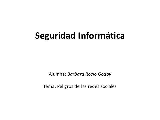 Seguridad Informática Alumna: Bárbara Rocío Godoy Tema: Peligros de las redes sociales