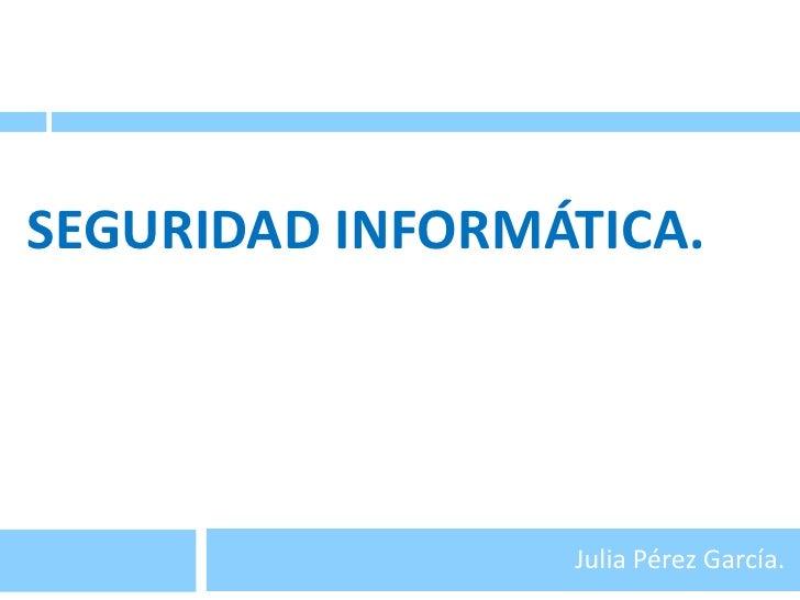 Seguridad informática.<br />Julia Pérez García.<br />