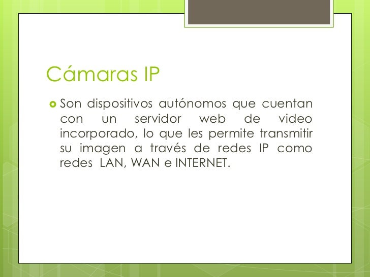 Cámaras IP Sondispositivos autónomos que cuentan con un servidor web de video incorporado, lo que les permite transmitir ...