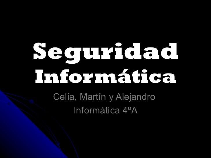 Seguridad  Informática Celia, Martín y Alejandro  Informática 4ºA