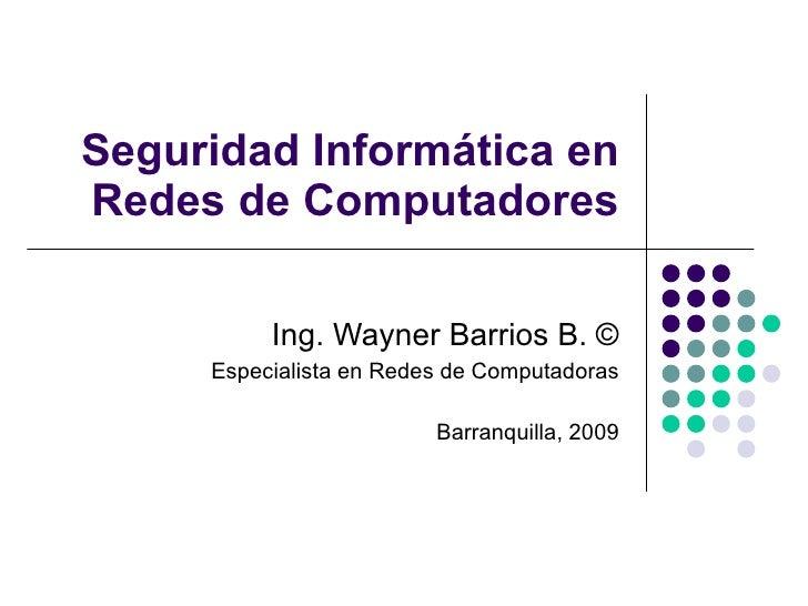 Seguridad Informática en Redes de Computadores Ing. Wayner Barrios B.  © Especialista en Redes de Computadoras Barranquill...