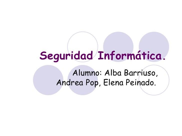 Seguridad Informática. Alumno: Alba Barriuso, Andrea Pop, Elena Peinado.