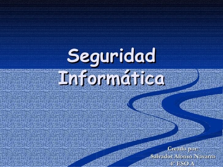 Seguridad Informática Creado por: Salvador Alonso Navarro  4º ESO A
