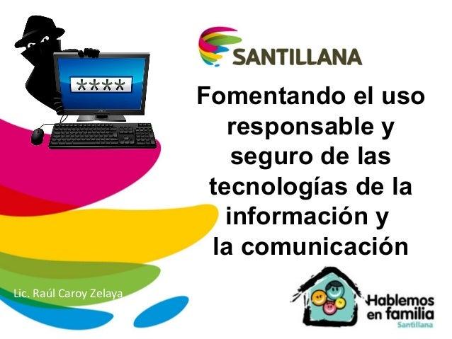 Fomentando el uso responsable y seguro de las tecnologías de la información y la comunicación Lic. Raúl Caroy Zelaya