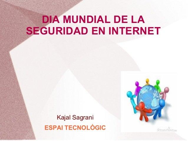 DIA MUNDIAL DE LA SEGURIDAD EN INTERNET  Kajal Sagrani ESPAI TECNOLÒGIC