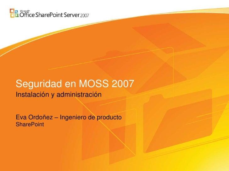 Seguridad en MOSS 2007 Instalación y administración   Eva Ordoñez – Ingeniero de producto SharePoint