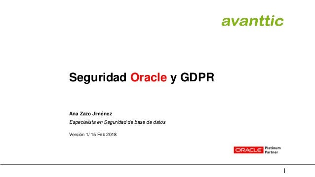 Seguridad Oracle y GDPR Ana Zazo Jiménez Especialista en Seguridad de base de datos Versión 1/ 15 Feb 2018