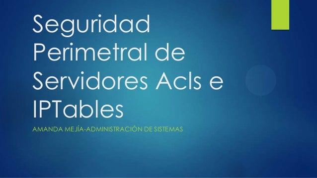 Seguridad Perimetral de Servidores Acls e IPTables AMANDA MEJÍA-ADMINISTRACIÓN DE SISTEMAS