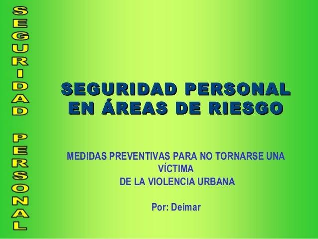 SEGURIDAD PERSONALSEGURIDAD PERSONALEN ÁREAS DE RIESGOEN ÁREAS DE RIESGOMEDIDAS PREVENTIVAS PARA NO TORNARSE UNAVÍCTIMADE ...