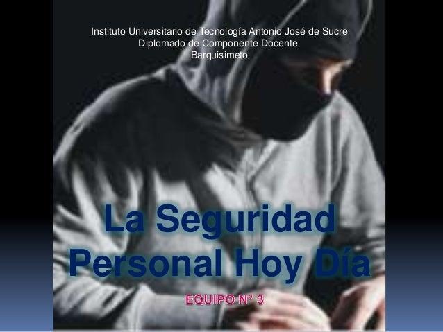 La SeguridadPersonal Hoy DíaInstituto Universitario de Tecnología Antonio José de SucreDiplomado de Componente DocenteBarq...