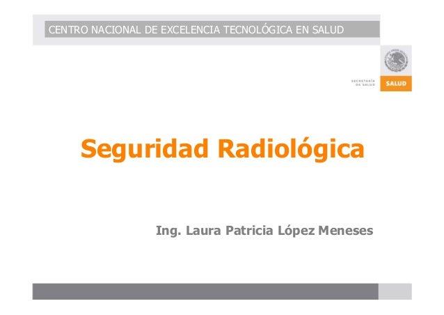 CENTRO NACIONAL DE EXCELENCIA TECNOLÓGICA EN SALUD  Seguridad Radiológica  Ing. Laura Patricia López Meneses