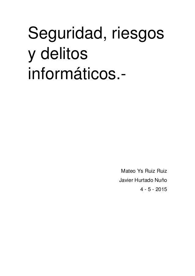 Seguridad, riesgos y delitos informáticos.- Mateo Ys Ruiz Ruiz Javier Hurtado Nuño 4 - 5 - 2015