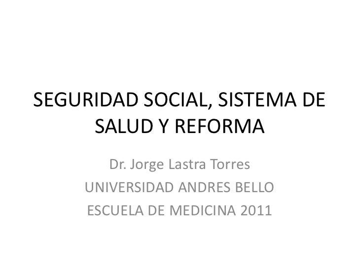 SEGURIDAD SOCIAL, SISTEMA DE     SALUD Y REFORMA       Dr. Jorge Lastra Torres    UNIVERSIDAD ANDRES BELLO    ESCUELA DE M...
