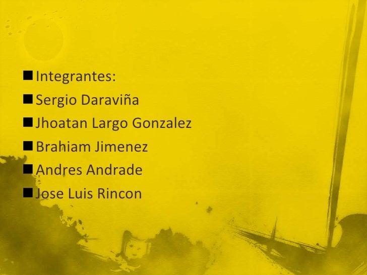 Integrantes:Sergio DaraviñaJhoatan Largo GonzalezBrahiam JimenezAndres AndradeJose Luis Rincon