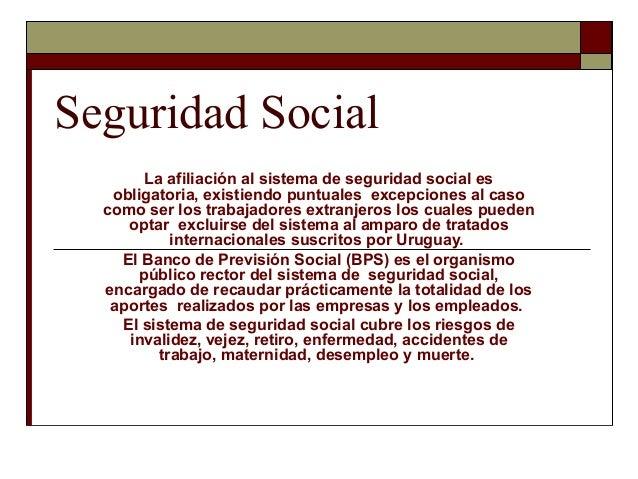 Seguridad Social La afiliación al sistema de seguridad social es obligatoria, existiendo puntuales excepciones al caso com...
