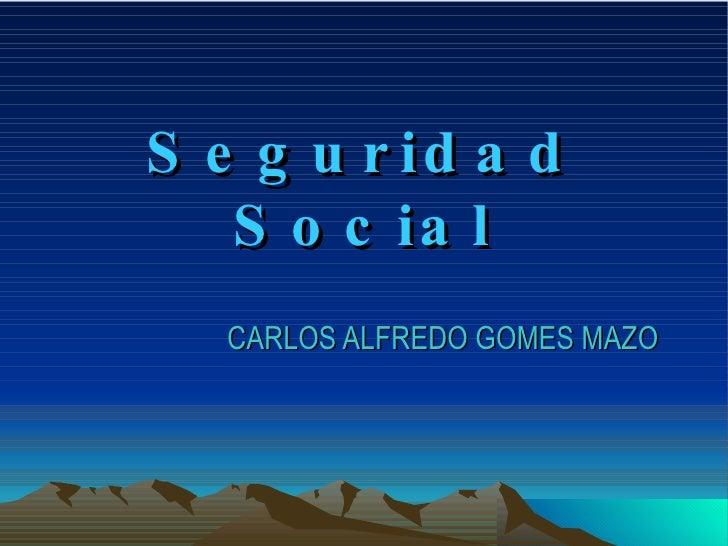 Seguridad Social CARLOS ALFREDO GOMES MAZO
