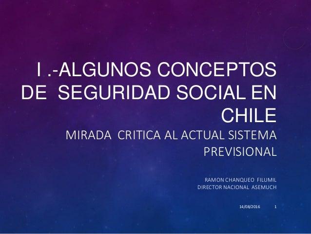 I .-ALGUNOS CONCEPTOS DE SEGURIDAD SOCIAL EN CHILE MIRADA CRITICA AL ACTUAL SISTEMA PREVISIONAL RAMON CHANQUEO FILUMIL DIR...