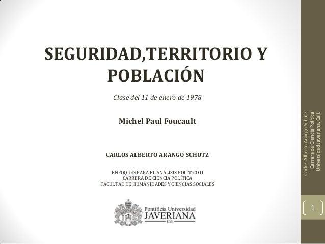 SEGURIDAD,TERRITORIO Y POBLACIÓN CARLOS ALBERTO ARANGO SCHÜTZ CarlosAlbertoArangoSchütz CarreradeCienciaPolítica Universid...