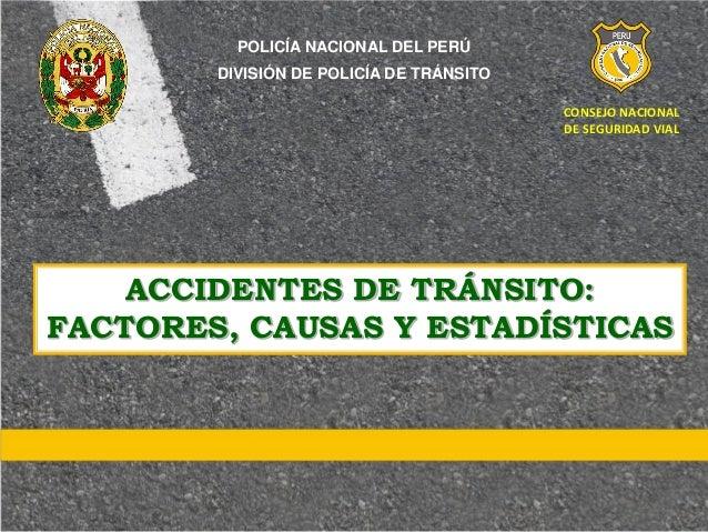 ACCIDENTES DE TRÁNSITO: FACTORES, CAUSAS Y ESTADÍSTICAS CONSEJO NACIONAL DE SEGURIDAD VIAL POLICÍA NACIONAL DEL PERÚ DIVIS...