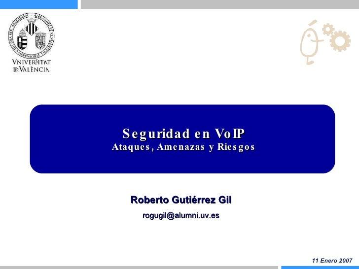 Seguridad en VoIP Ataques, Amenazas y Riesgos 11 Enero 2007 Roberto Gutiérrez Gil [email_address]