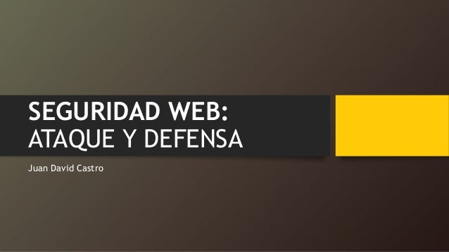 SEGURIDAD WEB: ATAQUE Y DEFENSA Juan David Castro
