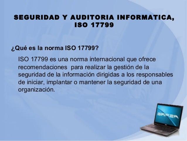 SEGURIDAD Y AUDITORIA INFORMATICA, ISO 17799 ¿Qué es la norma ISO 17799? ISO 17799 es una norma internacional que ofrece r...